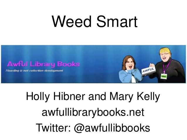 Weed Smart Holly Hibner and Mary Kelly awfullibrarybooks.net Twitter: @awfullibbooks