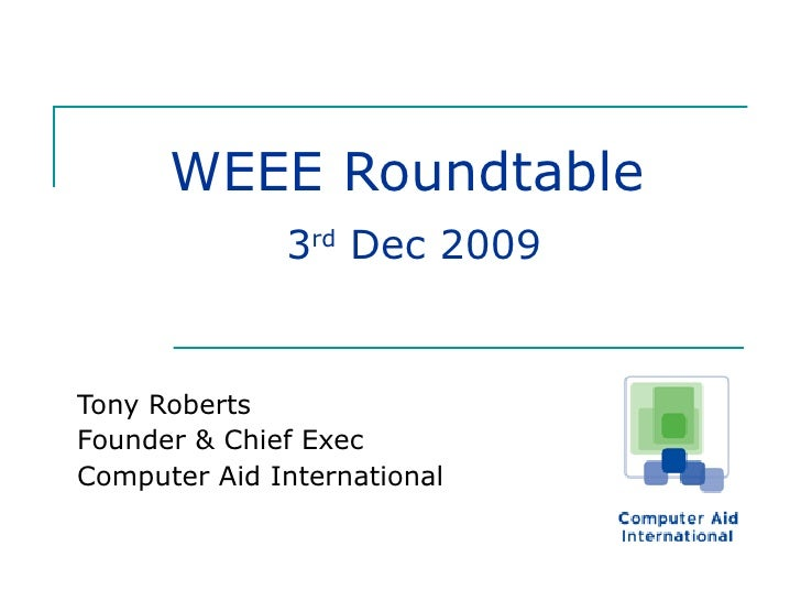 WEEE Roundtable   3 rd  Dec 2009 Tony Roberts Founder & Chief Exec Computer Aid International
