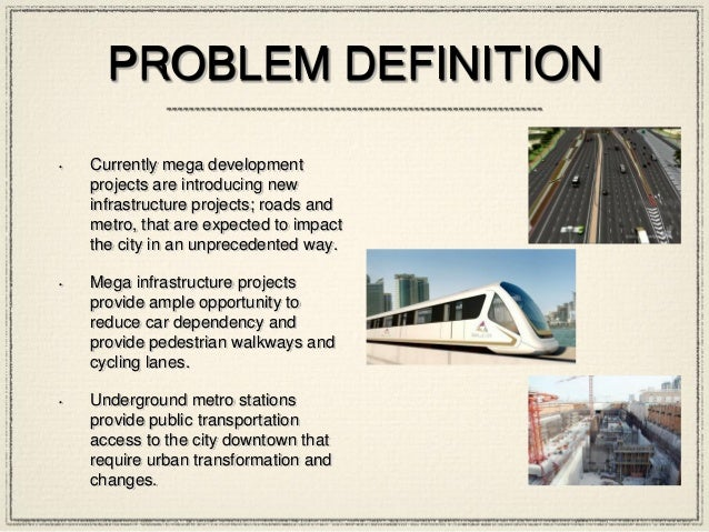 PROBLEM DEFINITION • Currently mega development projects are introducing new infrastructure projects; roads and metro, tha...