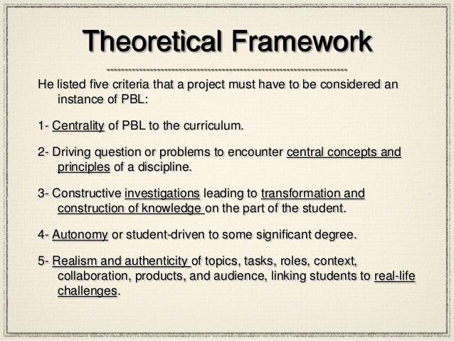 Theoretical Framework He listed five criteria that a project must have to be considered an instance of PBL: 1- Centrality ...