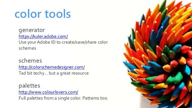 color tools generator https://kuler.adobe.com/ Use your Adobe ID to create/save/share color schemes schemes http://colorsc...