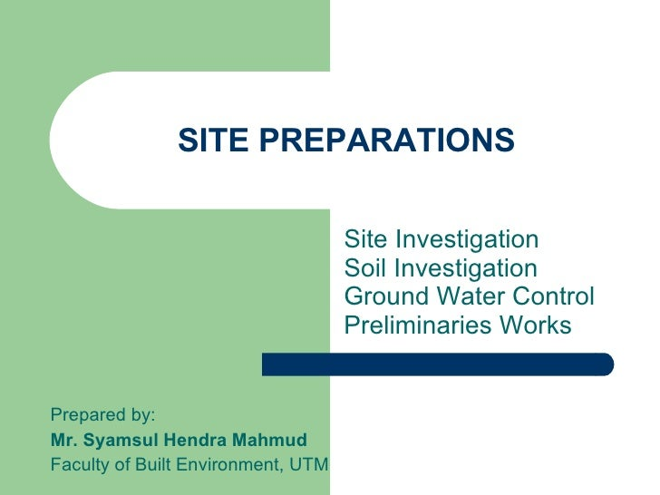 SITE PREPARATIONS Site Investigation  Soil Investigation Ground Water Control Preliminaries Works Prepared by: Mr. Syamsul...