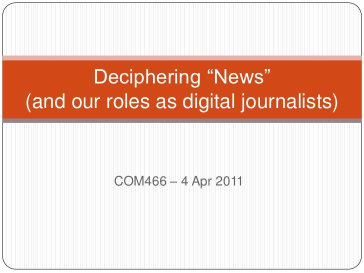 """COM466 – 4 Apr 2011<br />Deciphering """"News"""" (and our roles as digital journalists)<br />"""