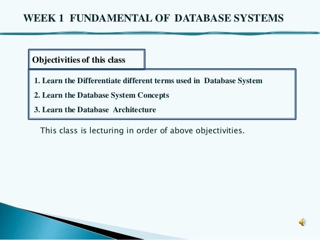 WEEK 1 FUNDAMENTAL OF DATABASE SYSTEMS  Objectivities of this class 1. Learn the Differentiate different terms used in Dat...