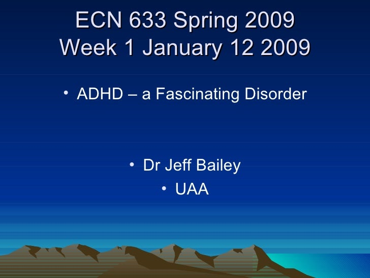 ECN 633 Spring 2009 Week 1 January 12 2009 <ul><li>ADHD – a Fascinating Disorder </li></ul><ul><li>Dr Jeff Bailey </li></u...