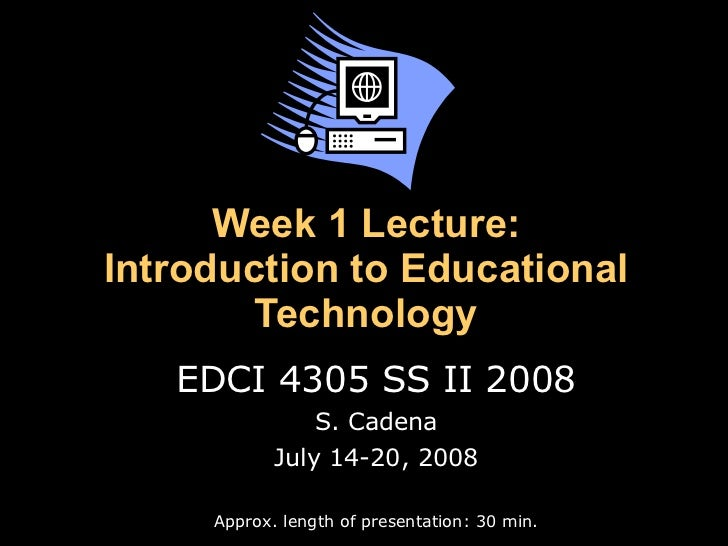 Week 1 Lecture: Introduction to Educational Technology EDCI 4305 SS II 2008 S. Cadena July 14-20, 2008 Approx. length of p...