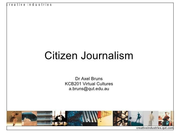 Citizen Journalism Dr Axel Bruns KCB201 Virtual Cultures [email_address]