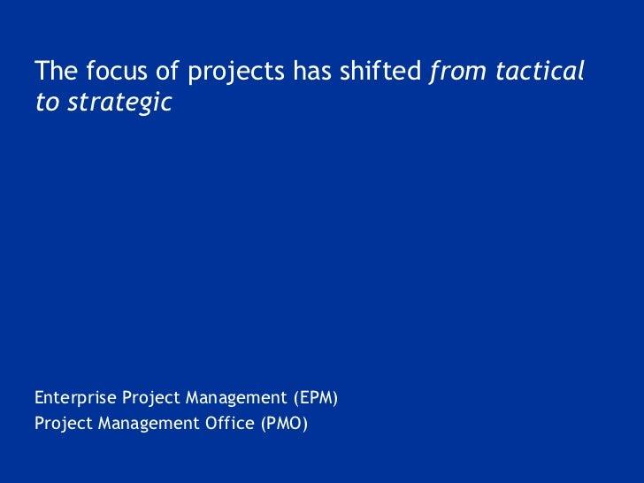 <ul><li>The focus of projects has shifted  from tactical to strategic </li></ul><ul><li>Enterprise Project Management (EPM...