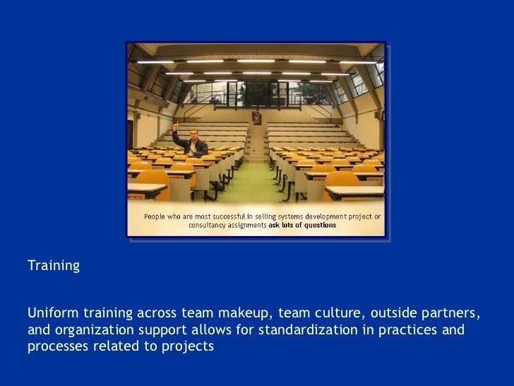 <ul><li>Training </li></ul><ul><li>Uniform training across team makeup, team culture, outside partners, and organization s...