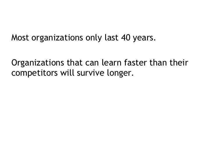 <ul><li>Most organizations only last 40 years.  </li></ul><ul><li>Organizations that can learn faster than their competito...