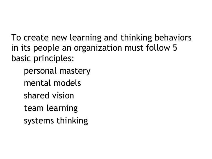 <ul><li>To create new learning and thinking behaviors in its people an organization must follow 5 basic principles: </li><...
