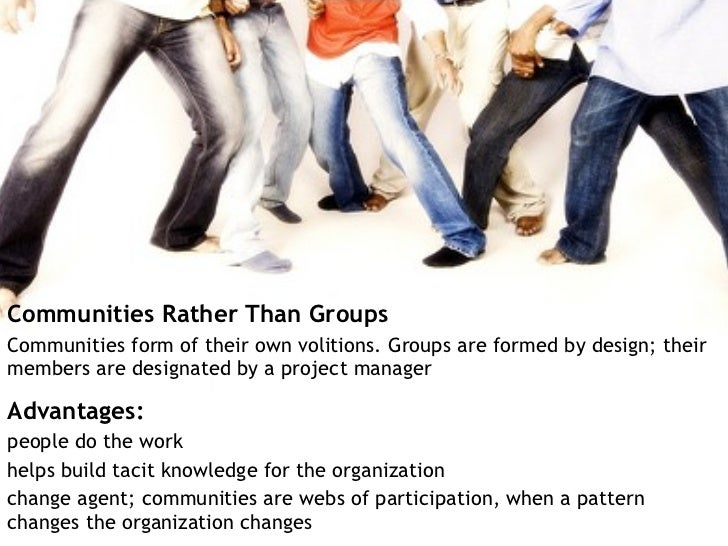 <ul><li>Communities Rather Than Groups </li></ul><ul><li>Communities form of their own volitions. Groups are formed by des...