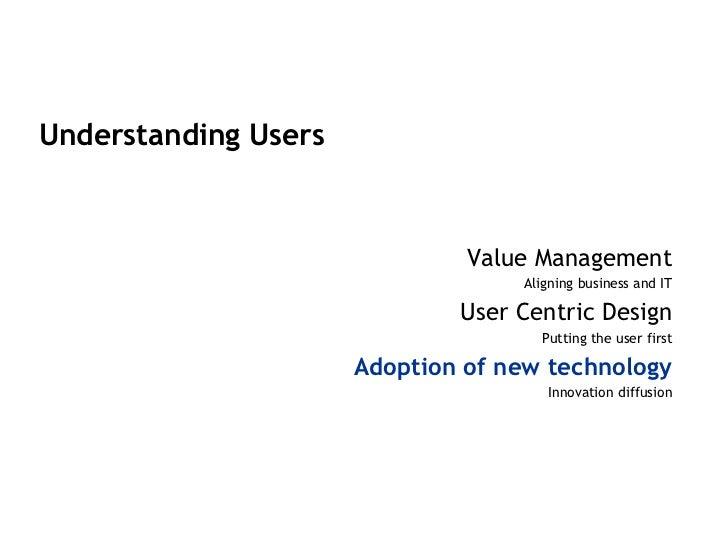 <ul><li>Understanding Users </li></ul><ul><li>Value Management </li></ul><ul><li>Aligning business and IT </li></ul><ul><l...