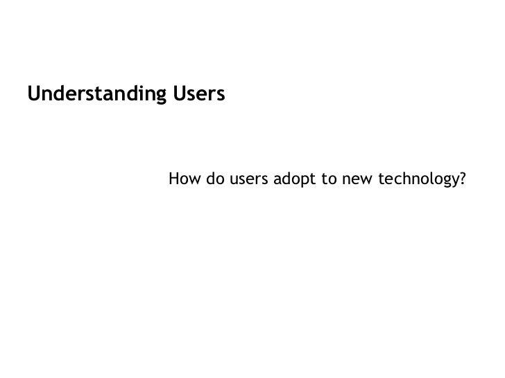 <ul><li>Understanding Users </li></ul><ul><li>How do users adopt to new technology? </li></ul>