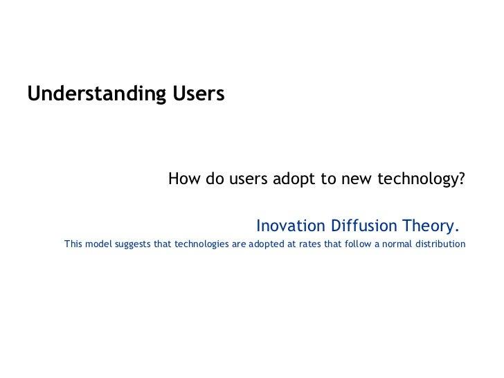 <ul><li>Understanding Users </li></ul><ul><li>How do users adopt to new technology? </li></ul><ul><li>I novation Diffusion...