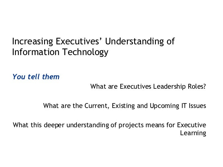 <ul><li>Increasing Executives' Understanding of Information Technology </li></ul><ul><li>You tell them </li></ul><ul><li>W...