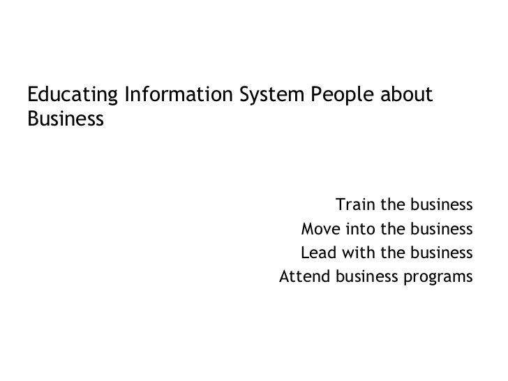 <ul><li>Educating Information System People about Business </li></ul><ul><li>Train the business </li></ul><ul><li>Move int...