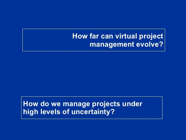 How far can virtual project management evolve? How do we manage projects under high levels of uncertainty?