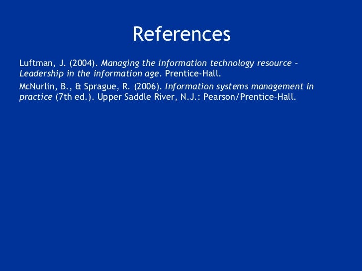 References <ul><li>Luftman, J. (2004).  Managing the information technology resource – Leadership in the information age ....
