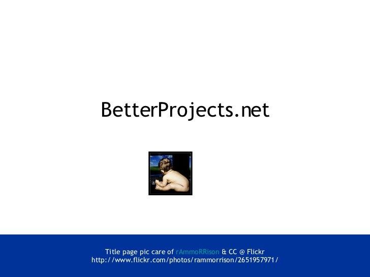 BetterProjects.net <ul><li>Title page pic care of  rAmmoRRison   & CC @ Flickr </li></ul><ul><li>http://www.flickr.com/pho...