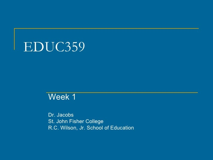 EDUC359 Week 1 Dr. Jacobs St. John Fisher College R.C. Wilson, Jr. School of Education