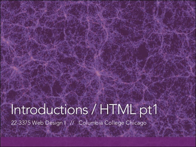 Introductions / HTML pt1 22-3375 Web Design I // Columbia College Chicago