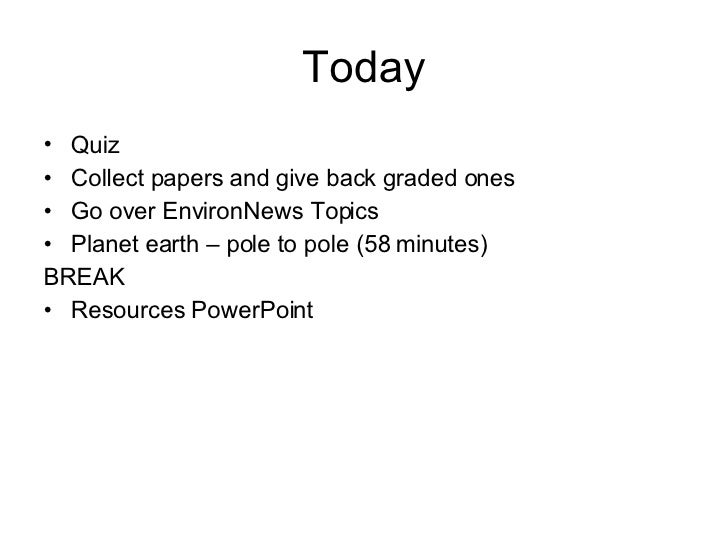 Today <ul><li>Quiz </li></ul><ul><li>Collect papers and give back graded ones </li></ul><ul><li>Go over EnvironNews Topics...