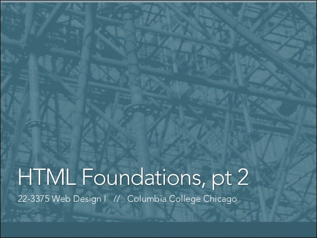HTML Foundations, pt 2 22-3375 Web Design I // Columbia College Chicago