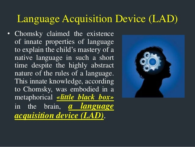 "language acquisition device Evidence supporting the innateness of language and the concept of a ""critical age"" for language acquisition emerged among nicaragua's deaf community in the 1980's until this time, nicaragua lacked a formal sign language or education system for the hearing impaired."