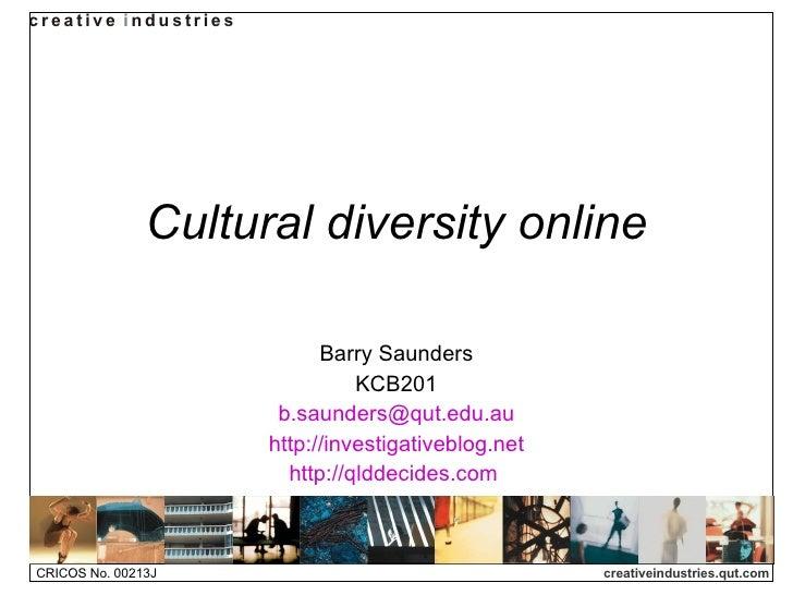 Cultural diversity online Barry Saunders KCB201 [email_address] http://investigativeblog.net http://qlddecides.com