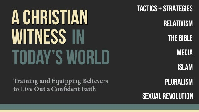 A cHRISTIAN today's world WITNESS in Tactics + sTRATEGIES Relativism The Bible Pluralism Islam Sexual Revolution Media Tra...