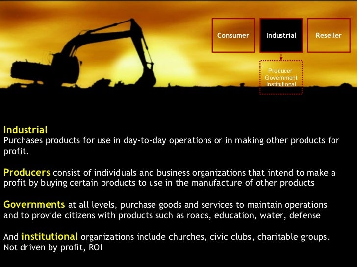Industrial Purchases products for use in day-to-day operations or in making other products for profit. Producers  consist ...