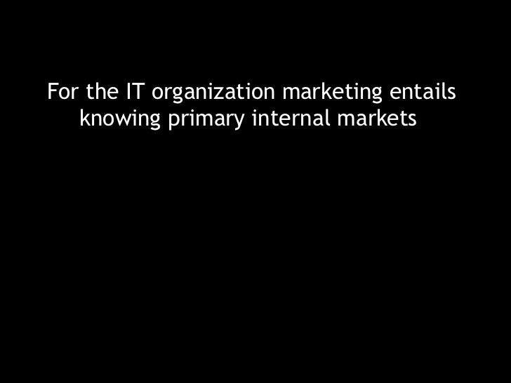 <ul><li>For the IT organization marketing entails knowing primary internal markets  </li></ul>