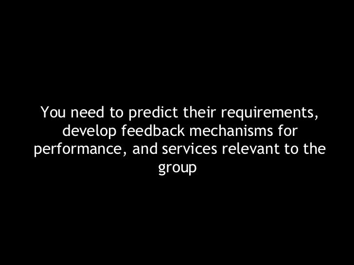 <ul><li>You need to predict their requirements, develop feedback mechanisms for performance, and services relevant to the ...