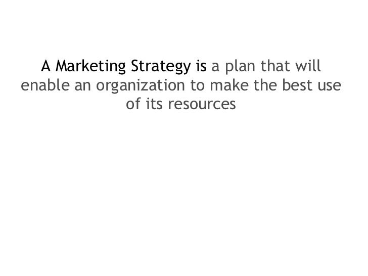 <ul><li>A Marketing Strategy is  a plan that will enable an organization to make the best use of its resources </li></ul>