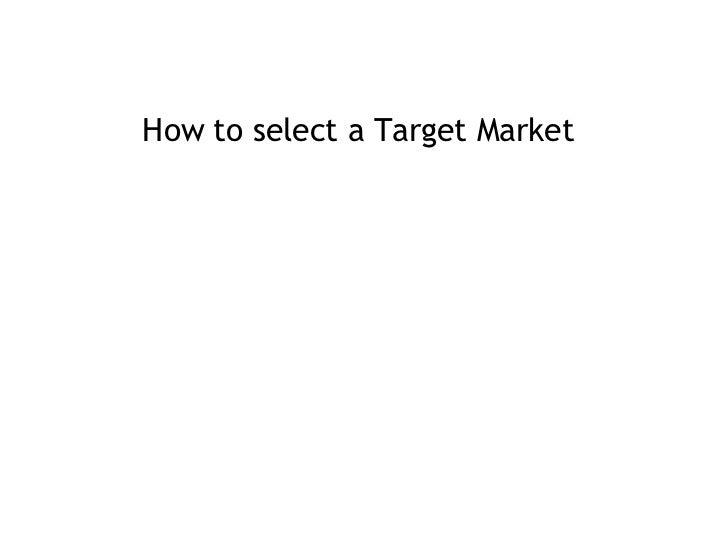<ul><li>How to select a Target Market </li></ul>
