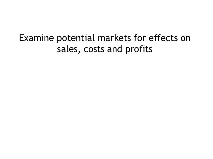 <ul><li>Examine potential markets for effects on sales, costs and profits </li></ul>