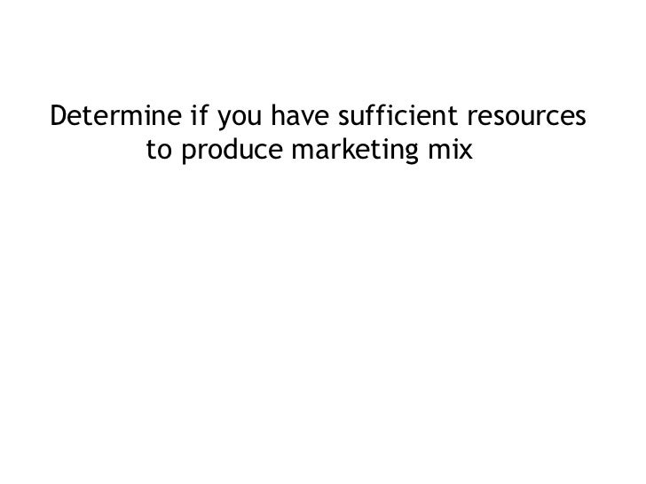 <ul><li>Determine if you have sufficient resources to produce marketing mix  </li></ul>