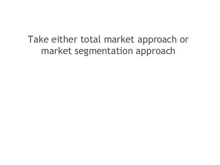 <ul><li>Take either total market approach or market segmentation approach </li></ul>