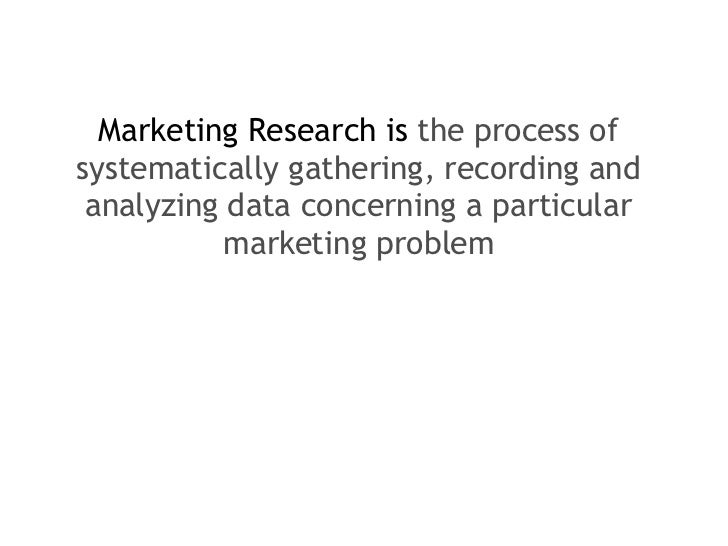 <ul><li>Marketing Research is  the process of systematically gathering, recording and analyzing data concerning a particul...