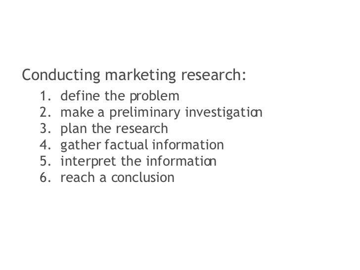 <ul><li>Conducting marketing research: </li></ul><ul><ul><li>define the problem </li></ul></ul><ul><ul><li>make a prelimin...