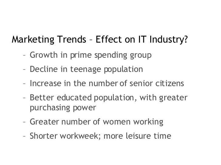 <ul><li>Marketing Trends – Effect on IT Industry? </li></ul><ul><ul><li>Growth in prime spending group </li></ul></ul><ul>...