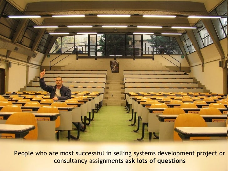 <ul><ul><li>People who are most successful in selling systems development project or consultancy assignments  ask lots of ...