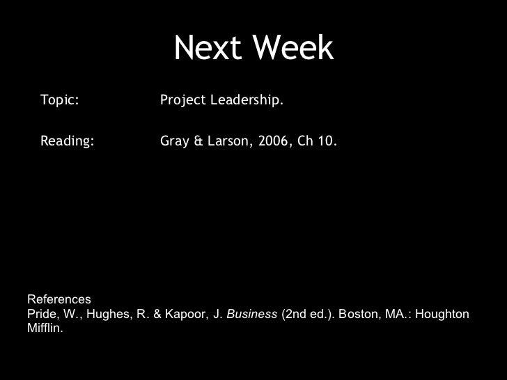 Next Week References  Pride, W., Hughes, R. & Kapoor, J.  Business  (2nd ed.). Boston, MA.: Houghton Mifflin. Gray & Larso...