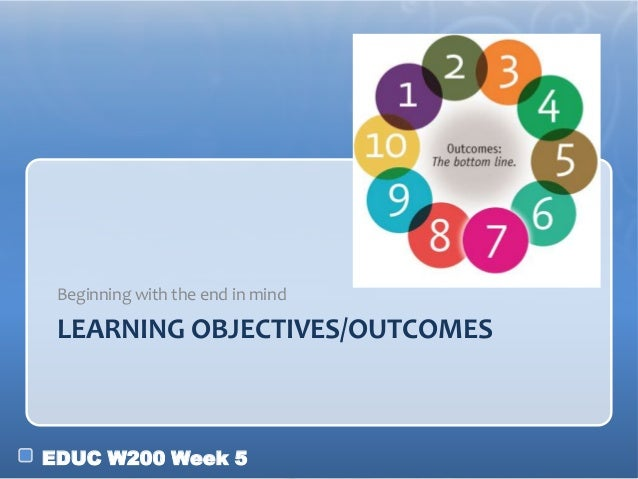 EDUC W200 Week 5 LEARNING OBJECTIVES/OUTCOMES Beginning with the end in mind