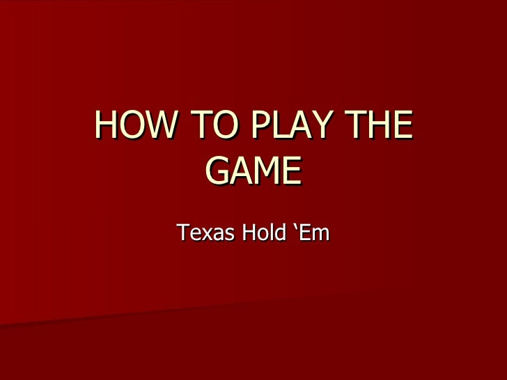 HOW TO PLAY THE GAME Texas Hold 'Em