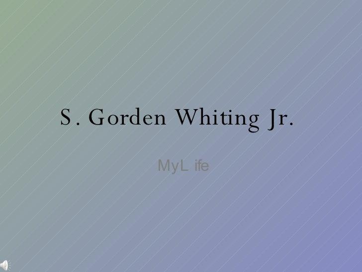 S. Gorden Whiting Jr.   My Life