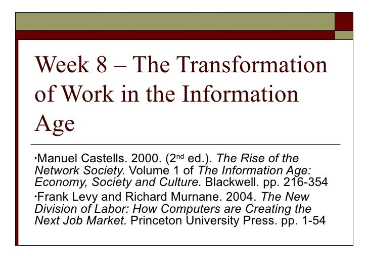 Week 8 – The Transformation of Work in the Information Age <ul><li>Manuel Castells. 2000. (2 nd  ed.).  The Rise of the Ne...