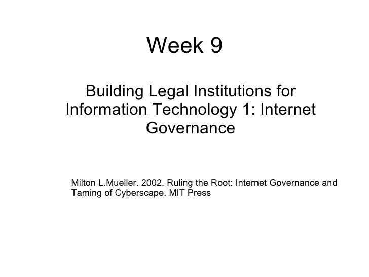 Week 9 Building Legal Institutions for Information Technology 1: Internet Governance Milton L.Mueller. 2002. Ruling the Ro...