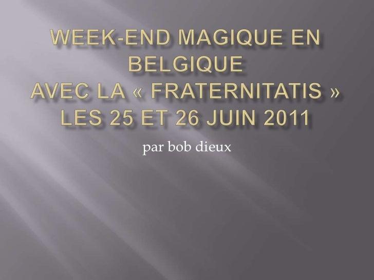 Week-end magique en Belgiqueavec la «fraternitatis»les 25 et 26 juin 2011<br />par bob dieux<br />